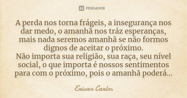 A perda nos torna frágeis, a insegurança nos dar medo, o amanhã nos tráz esperanças, mais nada seremos amanhã se não formos dignos de aceitar o próximo. Não imp... Frase de Erivan Carlos.