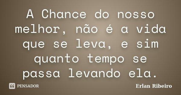 A Chance do nosso melhor, não é a vida que se leva, e sim quanto tempo se passa levando ela.... Frase de Erlan Ribeiro.
