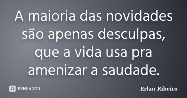 A maioria das novidades são apenas desculpas, que a vida usa pra amenizar a saudade.... Frase de Erlan Ribeiro.