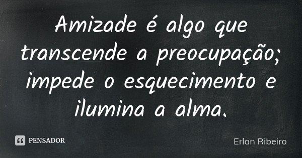 Amizade é algo que transcende a preocupação; impede o esquecimento e ilumina a alma.... Frase de Erlan Ribeiro.