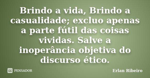 Brindo a vida, Brindo a casualidade; excluo apenas a parte fútil das coisas vividas. Salve a inoperância objetiva do discurso ético.... Frase de Erlan Ribeiro.