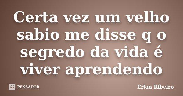 Certa vez um velho sabio me disse q o segredo da vida é viver aprendendo... Frase de Erlan Ribeiro.