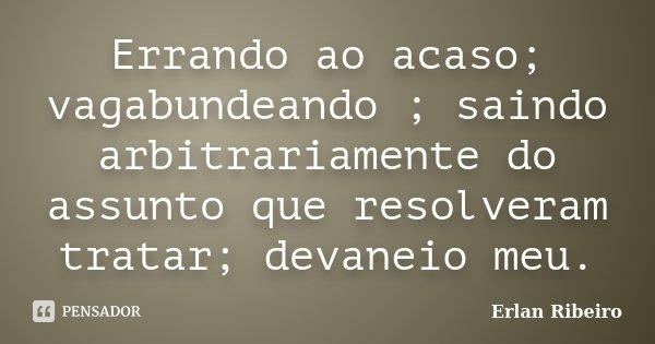 Errando ao acaso; vagabundeando ; saindo arbitrariamente do assunto que resolveram tratar; devaneio meu.... Frase de Erlan Ribeiro.