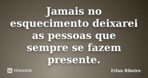 Jamais no esquecimento deixarei as pessoas que sempre se fazem presente.... Frase de Erlan Ribeiro.