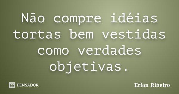 Não compre idéias tortas bem vestidas como verdades objetivas.... Frase de Erlan Ribeiro.