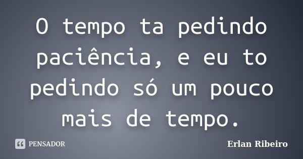 O tempo ta pedindo paciência, e eu to pedindo só um pouco mais de tempo.... Frase de Erlan Ribeiro.