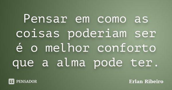 Pensar em como as coisas poderiam ser é o melhor conforto que a alma pode ter.... Frase de Erlan Ribeiro.