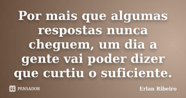 Por mais que algumas respostas nunca cheguem, um dia a gente vai poder dizer que curtiu o suficiente.... Frase de Erlan Ribeiro.