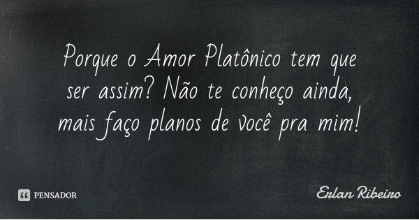 Porque o Amor Platônico tem que ser assim? Não te conheço ainda, mais faço planos de você pra mim!... Frase de Erlan Ribeiro.
