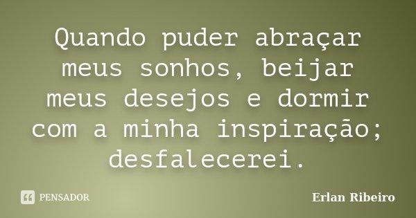 Quando puder abraçar meus sonhos, beijar meus desejos e dormir com a minha inspiração; desfalecerei.... Frase de Erlan Ribeiro.