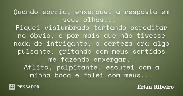 Quando sorriu, enxerguei a resposta em seus olhos... Fiquei vislumbrado tentando acreditar no óbvio, e por mais que não tivesse nada de intrigante, a certeza er... Frase de Erlan Ribeiro.
