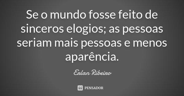 Se o mundo fosse feito de sinceros elogios; as pessoas seriam mais pessoas e menos aparência.... Frase de Erlan Ribeiro.