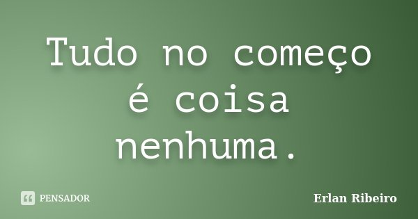 Tudo no começo é coisa nenhuma.... Frase de Erlan Ribeiro.