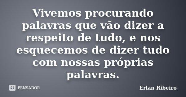 Vivemos procurando palavras que vão dizer a respeito de tudo, e nos esquecemos de dizer tudo com nossas próprias palavras.... Frase de Erlan Ribeiro.