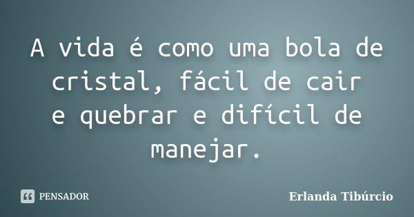 A vida é como uma bola de cristal, fácil de cair e quebrar e difícil de manejar.... Frase de Erlanda Tibúrcio.