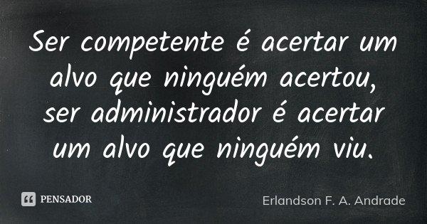 Ser competente é acertar um alvo que ninguém acertou, ser administrador é acertar um alvo que ninguém viu.... Frase de Erlandson F. A. Andrade.