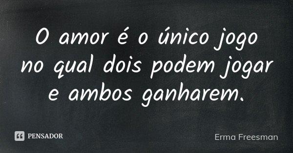 O amor é o único jogo no qual dois podem jogar e ambos ganharem.... Frase de Erma Freesman.