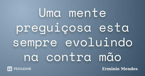 Uma mente preguiçosa esta sempre evoluindo na contra mão... Frase de Erminio Mendes.