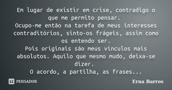 Em lugar de existir em crise, contradigo o que me permito pensar. Ocupo-me então na tarefa de meus interesses contraditórios, sinto-os frágeis, assim como os en... Frase de Erna Barros.