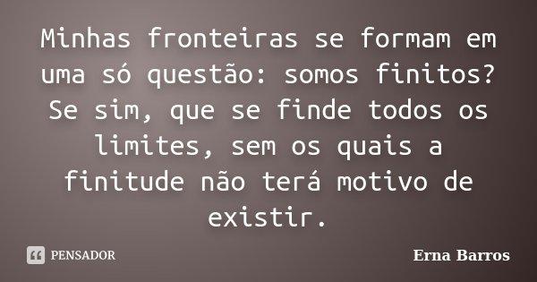 Minhas fronteiras se formam em uma só questão: somos finitos? Se sim, que se finde todos os limites, sem os quais a finitude não terá motivo de existir.... Frase de Erna Barros.