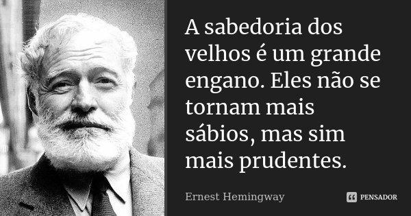 A sabedoria dos velhos é um grande engano. Eles não se tornam mais sábios, mas sim mais prudentes.... Frase de Ernest Hemingway.
