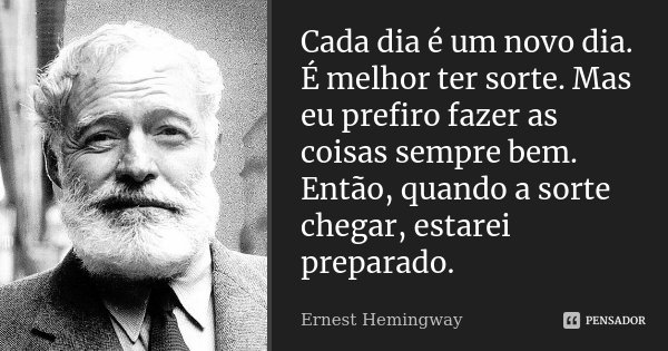 Cada dia é um novo dia. É melhor ter sorte. Mas eu prefiro fazer as coisas sempre bem. Então, quando a sorte chegar, estarei preparado.... Frase de Ernest Hemingway.