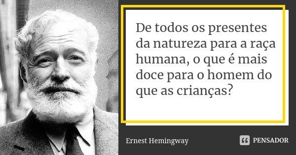 De todos os presentes da natureza para a raça humana, o que é mais doce para o homem do que as crianças?... Frase de Ernest Hemingway.