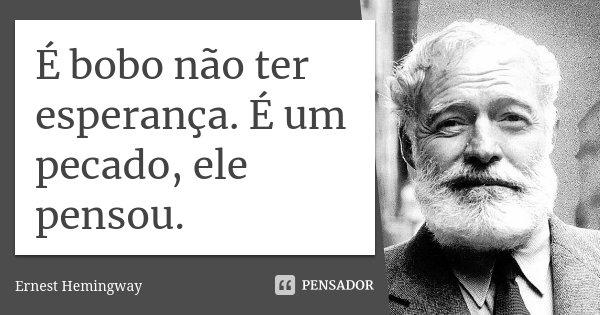 É bobo não ter esperança. É um pecado, ele pensou.... Frase de Ernest Hemingway.