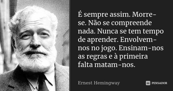 É sempre assim. Morre-se. Não se compreende nada. Nunca se tem tempo de aprender. Envolvem-nos no jogo. Ensinam-nos as regras e à primeira falta matam-nos.... Frase de Ernest Hemingway.