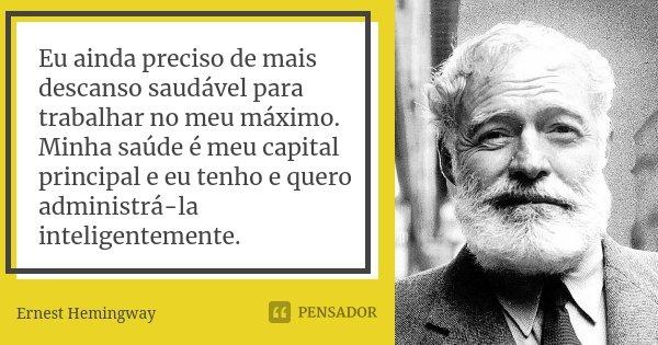 Eu ainda preciso de mais descanso saudável para trabalhar no meu máximo. Minha saúde é meu capital principal e eu tenho e quero administrá-la inteligentemente.... Frase de Ernest Hemingway.