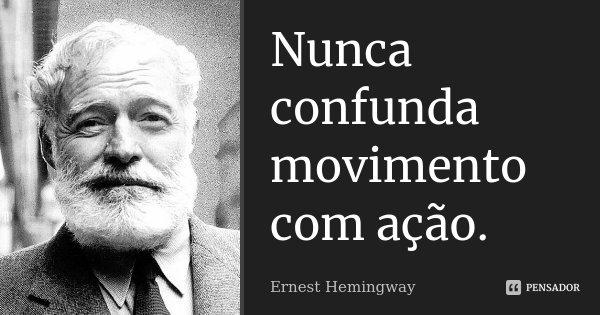 Nunca confunda movimento com ação.... Frase de Ernest Hemingway.