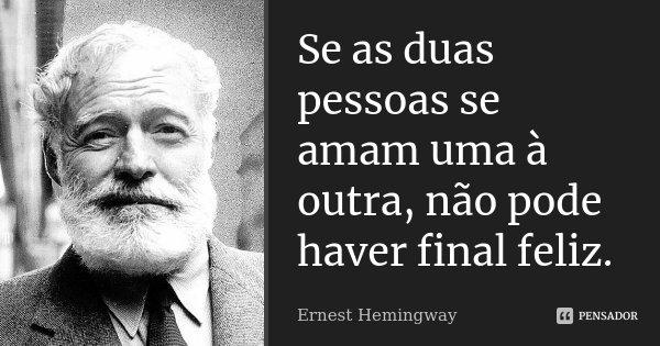 Se as duas pessoas se amam uma à outra, não pode haver final feliz.... Frase de Ernest Hemingway.