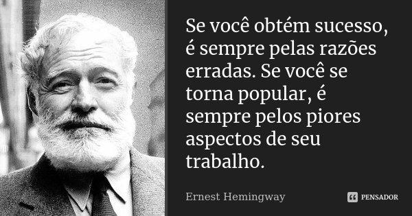 Se você obtém sucesso, é sempre pelas razões erradas. Se você se torna popular, é sempre pelos piores aspectos de seu trabalho.... Frase de Ernest Hemingway.