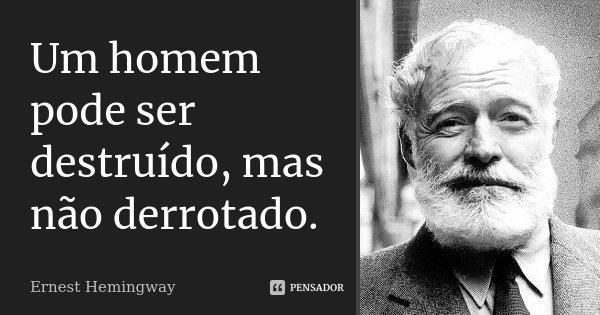 Um homem pode ser destruído, mas não derrotado.... Frase de Ernest Hemingway.