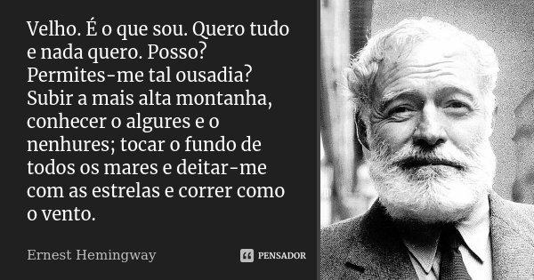 Velho. É o que sou. Quero tudo e nada quero. Posso? Permites-me tal ousadia? Subir a mais alta montanha, conhecer o algures e o nenhures; tocar o fundo de todos... Frase de Ernest Hemingway.