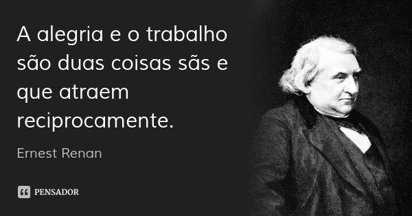A alegria e o trabalho são duas coisas sãs e que atraem reciprocamente.... Frase de Ernest Renan.