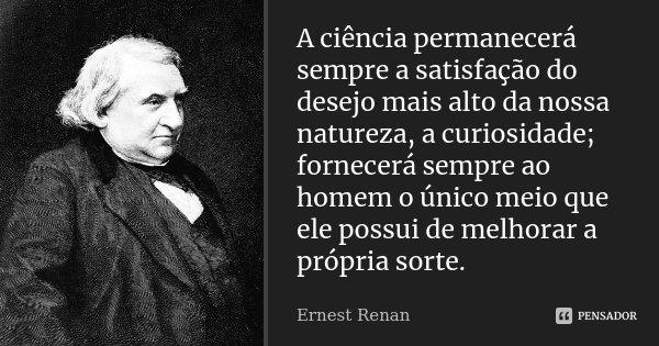 A ciência permanecerá sempre a satisfação do desejo mais alto da nossa natureza, a curiosidade; fornecerá sempre ao homem o único meio que ele possui de melhora... Frase de Ernest Renan.