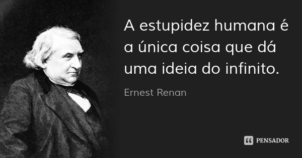 A estupidez humana é a única coisa que dá uma ideia do infinito.... Frase de Ernest Renan.