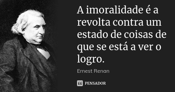 A imoralidade é a revolta contra um estado de coisas de que se está a ver o logro.... Frase de Ernest Renan.