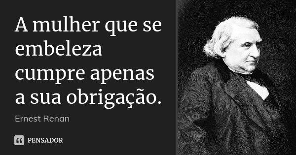 A mulher que se embeleza cumpre apenas a sua obrigação.... Frase de Ernest Renan.