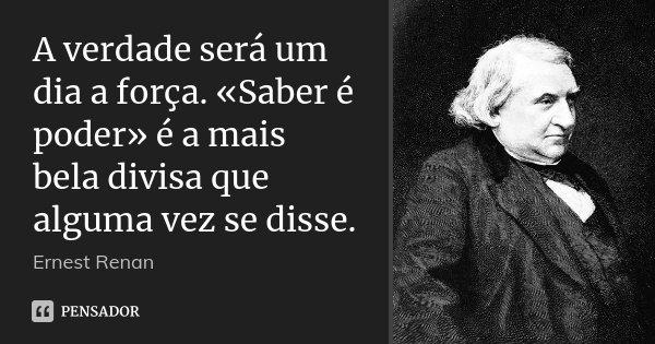 A verdade será um dia a força. «Saber é poder» é a mais bela divisa que alguma vez se disse.... Frase de Ernest Renan.