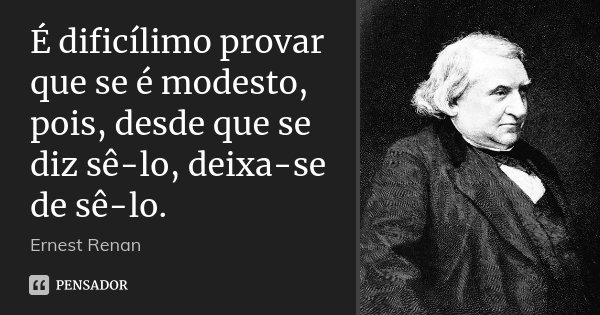 É dificílimo provar que se é modesto, pois, desde que se diz sê-lo, deixa-se de sê-lo.... Frase de Ernest Renan.
