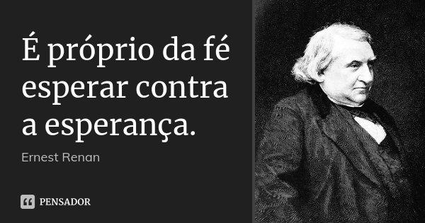 É próprio da fé esperar contra a esperança.... Frase de Ernest Renan.
