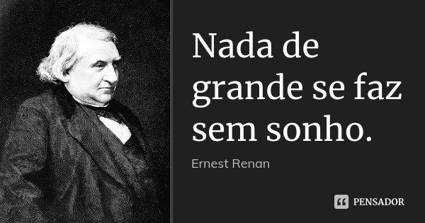 Nada de grande se faz sem sonho.... Frase de Ernest Renan.