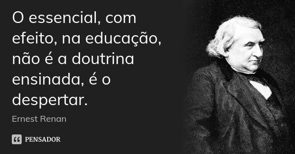 O essencial, com efeito, na educação, não é a doutrina ensinada, é o despertar.... Frase de Ernest Renan.