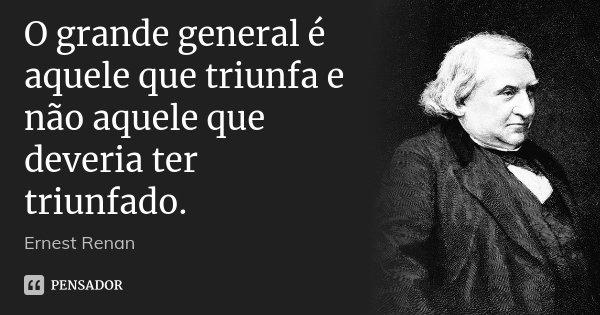O grande general é aquele que triunfa e não aquele que deveria ter triunfado.... Frase de Ernest Renan.