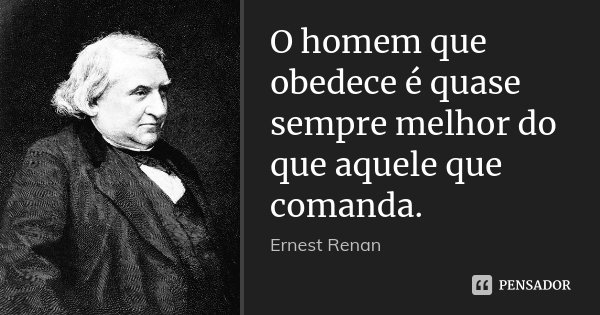 O homem que obedece é quase sempre melhor do que aquele que comanda.... Frase de Ernest Renan.