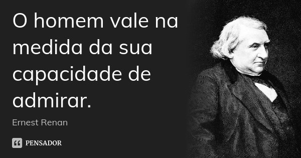 O homem vale na medida da sua capacidade de admirar.... Frase de Ernest Renan.