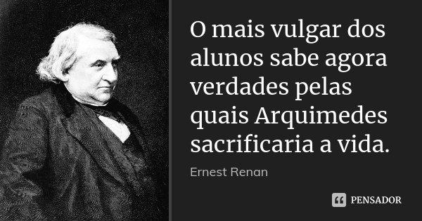 O mais vulgar dos alunos sabe agora verdades pelas quais Arquimedes sacrificaria a vida.... Frase de Ernest Renan.