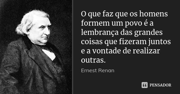 O que faz que os homens formem um povo é a lembrança das grandes coisas que fizeram juntos e a vontade de realizar outras.... Frase de Ernest Renan.